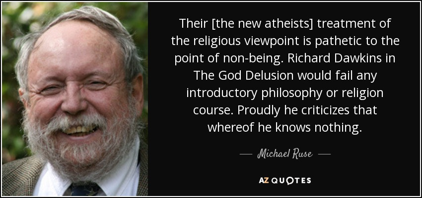 Their [the new atheists] treatment of the religious viewpoint is pathetic to the point of non-being. Richard Dawkins in The God Delusion would fail any introductory philosophy or religion course. Proudly he criticizes that whereof he knows nothing. - Michael Ruse
