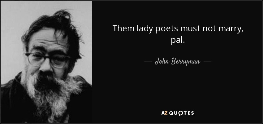 Them lady poets must not marry, pal. - John Berryman