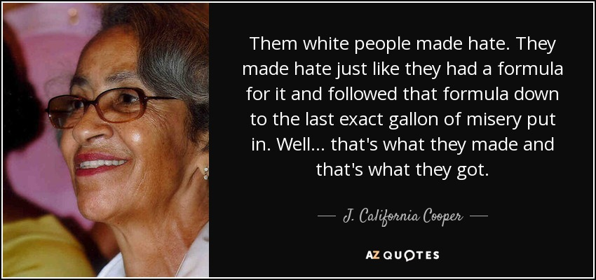 Them white people made hate. They made hate just like they had a formula for it and followed that formula down to the last exact gallon of misery put in. Well ... that's what they made and that's what they got. - J. California Cooper