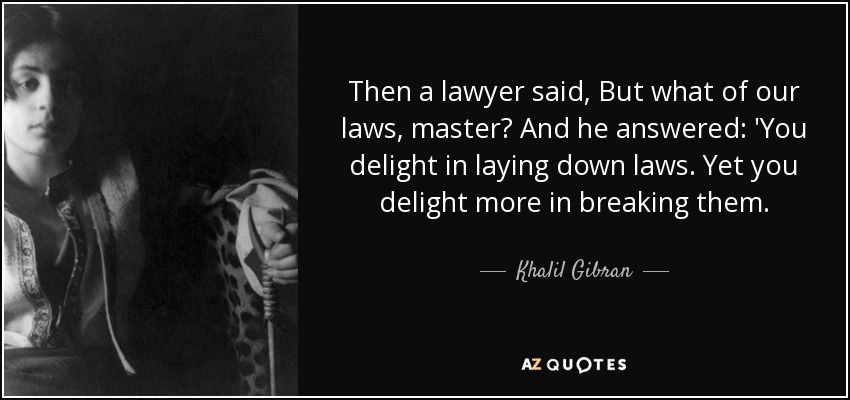 Then a lawyer said, But what of our laws, master? And he answered: 'You delight in laying down laws. Yet you delight more in breaking them. - Khalil Gibran