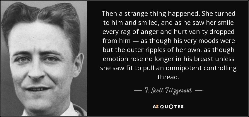 Then a strange thing happened. She turned to him and smiled, and as he saw her smile every rag of anger and hurt vanity dropped from him — as though his very moods were but the outer ripples of her own, as though emotion rose no longer in his breast unless she saw fit to pull an omnipotent controlling thread. - F. Scott Fitzgerald