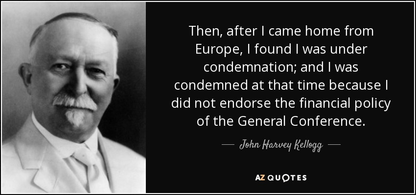 Then, after I came home from Europe, I found I was under condemnation; and I was condemned at that time because I did not endorse the financial policy of the General Conference. - John Harvey Kellogg
