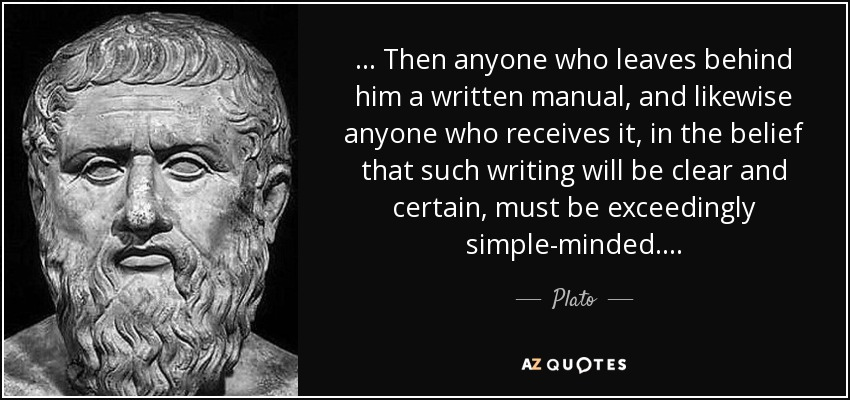 . . . Then anyone who leaves behind him a written manual, and likewise anyone who receives it, in the belief that such writing will be clear and certain, must be exceedingly simple-minded. . . . - Plato