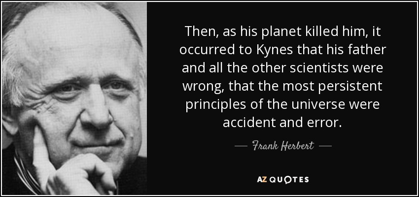 Then, as his planet killed him, it occurred to Kynes that his father and all the other scientists were wrong, that the most persistent principles of the universe were accident and error. - Frank Herbert
