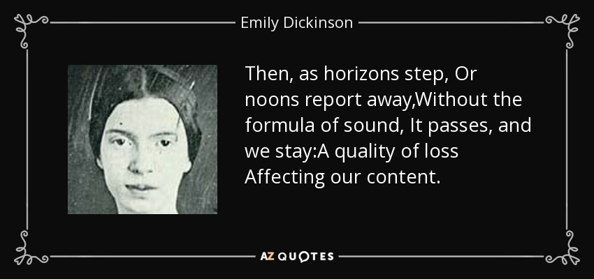Then, as horizons step, Or noons report away,Without the formula of sound, It passes, and we stay:A quality of loss Affecting our content. - Emily Dickinson