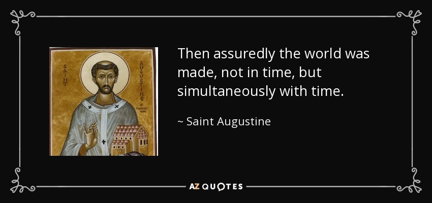 Then assuredly the world was made, not in time, but simultaneously with time. - Saint Augustine