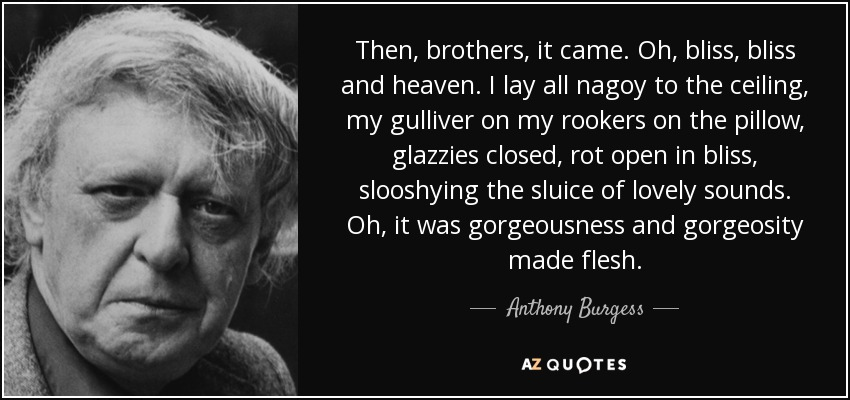 Then, brothers, it came. Oh, bliss, bliss and heaven. I lay all nagoy to the ceiling, my gulliver on my rookers on the pillow, glazzies closed, rot open in bliss, slooshying the sluice of lovely sounds. Oh, it was gorgeousness and gorgeosity made flesh. - Anthony Burgess
