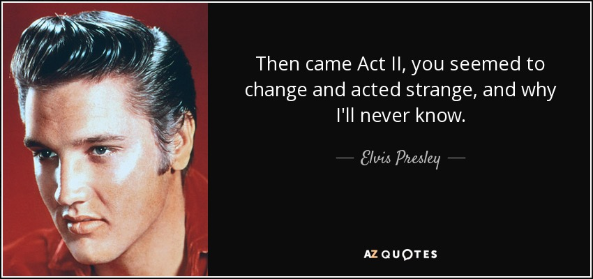 Then came Act II, you seemed to change and acted strange, and why I'll never know. - Elvis Presley