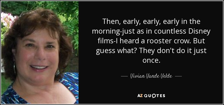 Then, early, early, early in the morning-just as in countless Disney films-I heard a rooster crow. But guess what? They don't do it just once. - Vivian Vande Velde