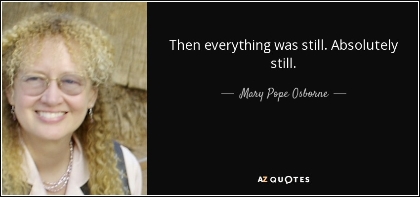 Then everything was still. Absolutely still. - Mary Pope Osborne