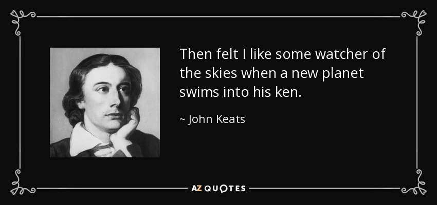 Then felt I like some watcher of the skies when a new planet swims into his ken. - John Keats