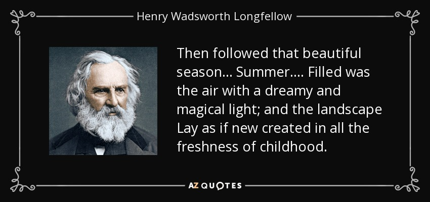 Then followed that beautiful season... Summer.... Filled was the air with a dreamy and magical light; and the landscape Lay as if new created in all the freshness of childhood. - Henry Wadsworth Longfellow