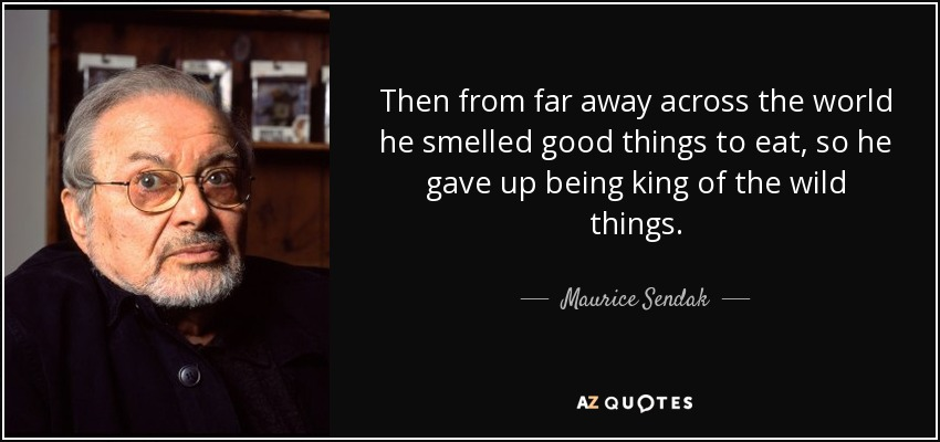 Then from far away across the world he smelled good things to eat, so he gave up being king of the wild things. - Maurice Sendak