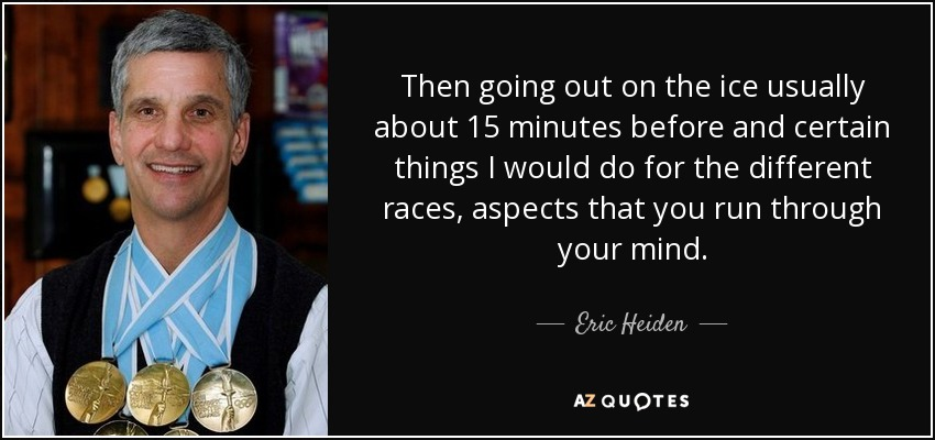 Then going out on the ice usually about 15 minutes before and certain things I would do for the different races, aspects that you run through your mind. - Eric Heiden