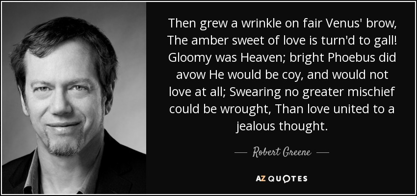 Then grew a wrinkle on fair Venus' brow, The amber sweet of love is turn'd to gall! Gloomy was Heaven; bright Phoebus did avow He would be coy, and would not love at all; Swearing no greater mischief could be wrought, Than love united to a jealous thought. - Robert Greene
