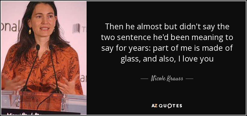 Then he almost but didn't say the two sentence he'd been meaning to say for years: part of me is made of glass, and also, I love you - Nicole Krauss