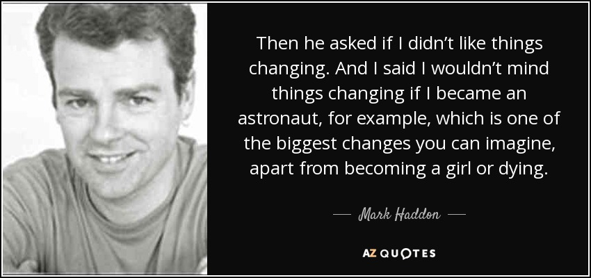 Then he asked if I didn't like things changing. And I said I wouldn't mind things changing if I became an astronaut, for example, which is one of the biggest changes you can imagine, apart from becoming a girl or dying. - Mark Haddon
