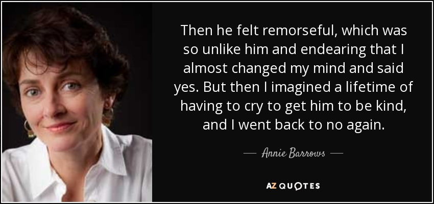 Then he felt remorseful, which was so unlike him and endearing that I almost changed my mind and said yes. But then I imagined a lifetime of having to cry to get him to be kind, and I went back to no again. - Annie Barrows