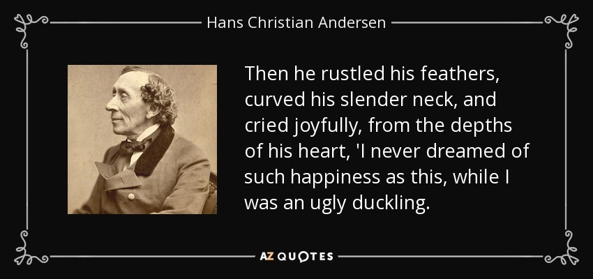 Then he rustled his feathers, curved his slender neck, and cried joyfully, from the depths of his heart, 'I never dreamed of such happiness as this, while I was an ugly duckling. - Hans Christian Andersen