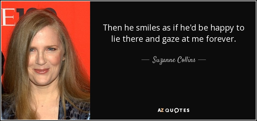 Then he smiles as if he'd be happy to lie there and gaze at me forever. - Suzanne Collins