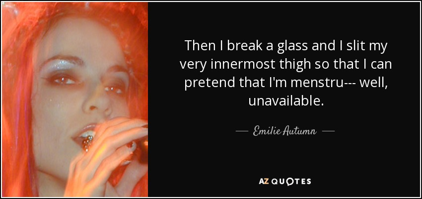 Then I break a glass and I slit my very innermost thigh so that I can pretend that I'm menstru--- well, unavailable. - Emilie Autumn