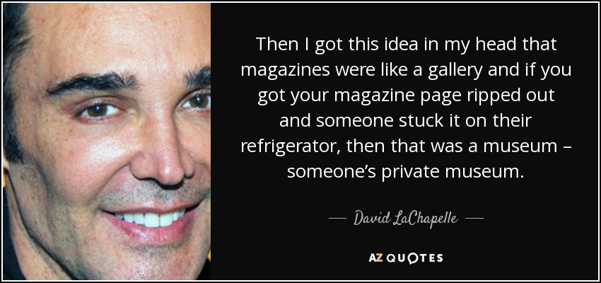 Then I got this idea in my head that magazines were like a gallery and if you got your magazine page ripped out and someone stuck it on their refrigerator, then that was a museum – someone's private museum. - David LaChapelle