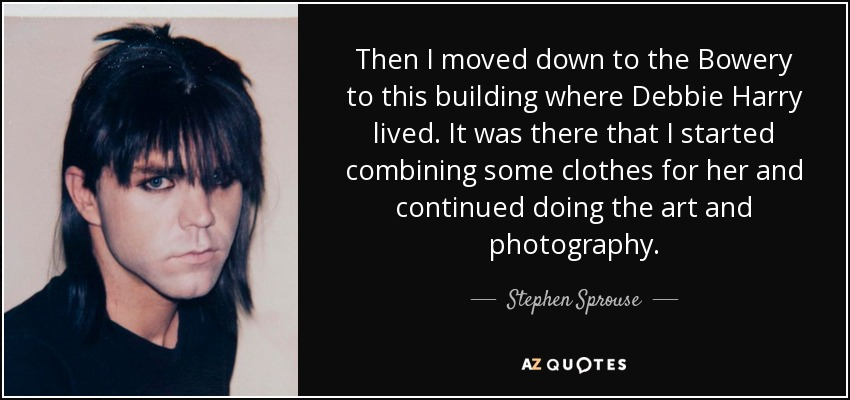 Then I moved down to the Bowery to this building where Debbie Harry lived. It was there that I started combining some clothes for her and continued doing the art and photography. - Stephen Sprouse