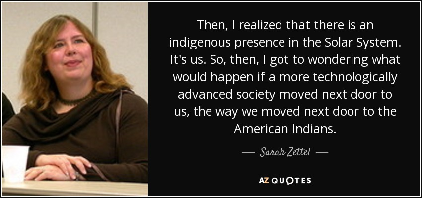 Then, I realized that there is an indigenous presence in the Solar System. It's us. So, then, I got to wondering what would happen if a more technologically advanced society moved next door to us, the way we moved next door to the American Indians. - Sarah Zettel