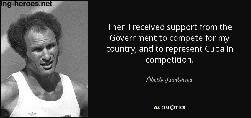 Then I received support from the Government to compete for my country, and to represent Cuba in competition. - Alberto Juantorena