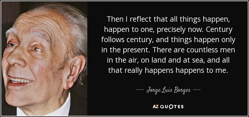 Then I reflect that all things happen, happen to one, precisely now. Century follows century, and things happen only in the present. There are countless men in the air, on land and at sea, and all that really happens happens to me. - Jorge Luis Borges