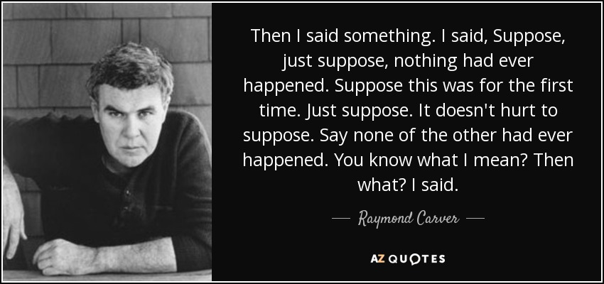 Then I said something. I said, Suppose, just suppose, nothing had ever happened. Suppose this was for the first time. Just suppose. It doesn't hurt to suppose. Say none of the other had ever happened. You know what I mean? Then what? I said. - Raymond Carver