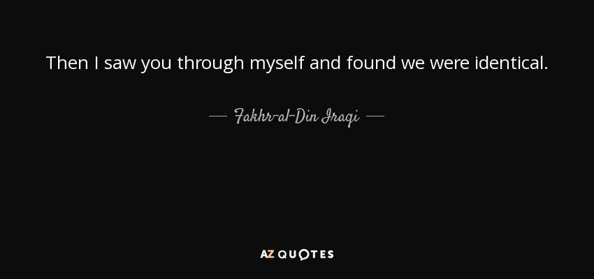 Then I saw you through myself and found we were identical. - Fakhr-al-Din Iraqi