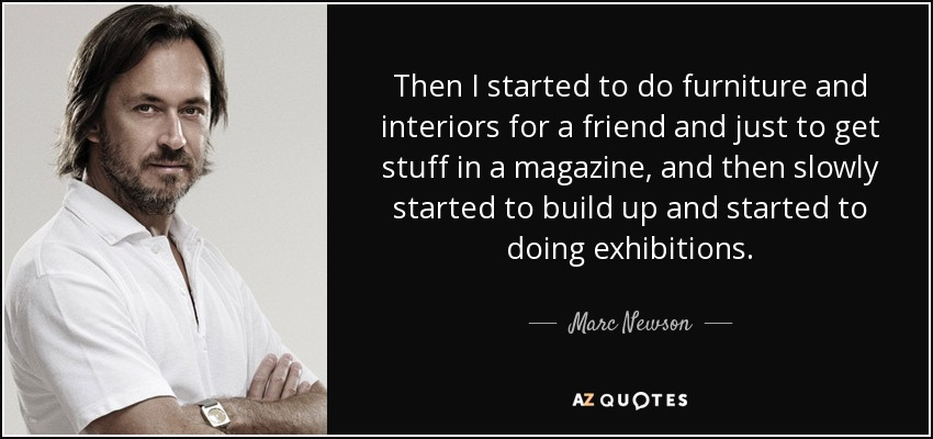 Then I started to do furniture and interiors for a friend and just to get stuff in a magazine, and then slowly started to build up and started to doing exhibitions. - Marc Newson