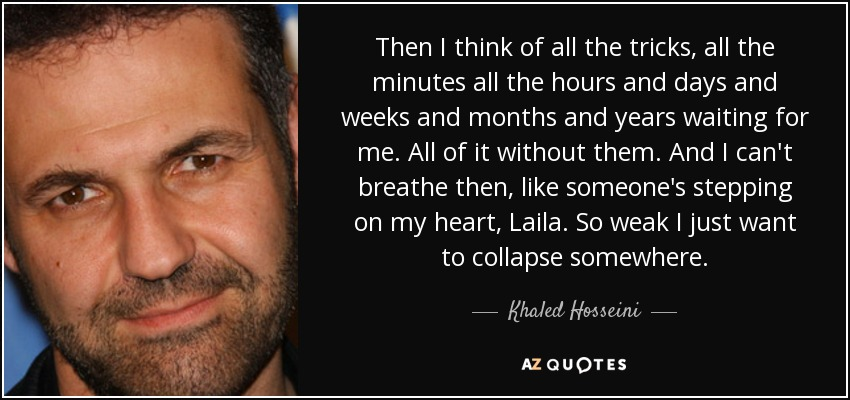 Then I think of all the tricks, all the minutes all the hours and days and weeks and months and years waiting for me. All of it without them. And I can't breathe then, like someone's stepping on my heart, Laila. So weak I just want to collapse somewhere. - Khaled Hosseini
