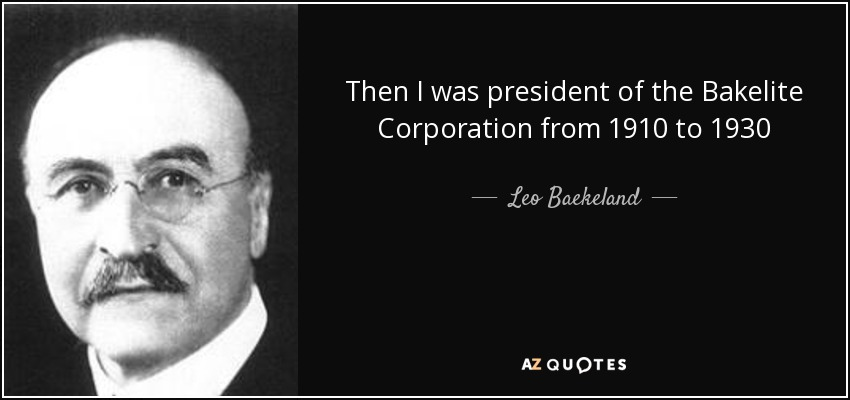Then I was president of the Bakelite Corporation from 1910 to 1930 - Leo Baekeland