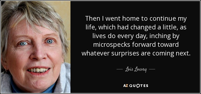 Then I went home to continue my life, which had changed a little, as lives do every day, inching by microspecks forward toward whatever surprises are coming next. - Lois Lowry