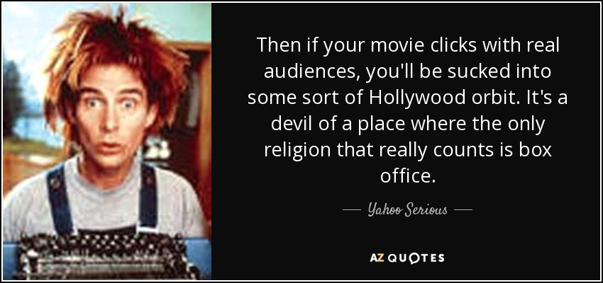 Then if your movie clicks with real audiences, you'll be sucked into some sort of Hollywood orbit. It's a devil of a place where the only religion that really counts is box office. - Yahoo Serious