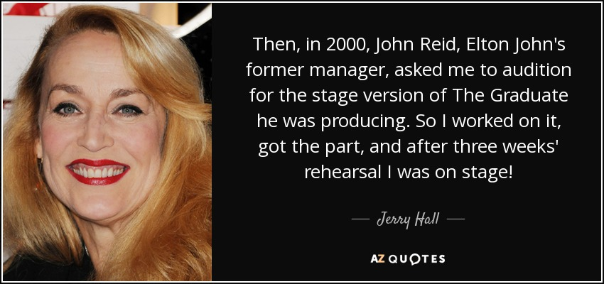 Then, in 2000, John Reid, Elton John's former manager, asked me to audition for the stage version of The Graduate he was producing. So I worked on it, got the part, and after three weeks' rehearsal I was on stage! - Jerry Hall