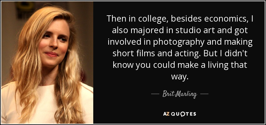Then in college, besides economics, I also majored in studio art and got involved in photography and making short films and acting. But I didn't know you could make a living that way. - Brit Marling