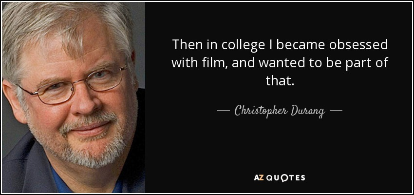 Then in college I became obsessed with film, and wanted to be part of that. - Christopher Durang