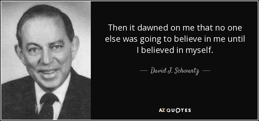 Then it dawned on me that no one else was going to believe in me until I believed in myself. - David J. Schwartz
