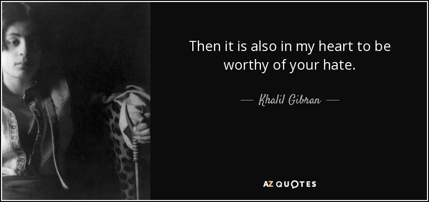 Then it is also in my heart to be worthy of your hate. - Khalil Gibran