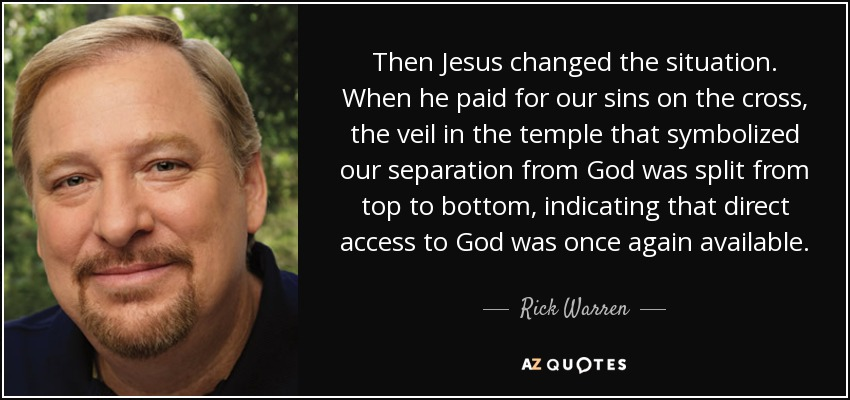 Then Jesus changed the situation. When he paid for our sins on the cross, the veil in the temple that symbolized our separation from God was split from top to bottom, indicating that direct access to God was once again available. - Rick Warren