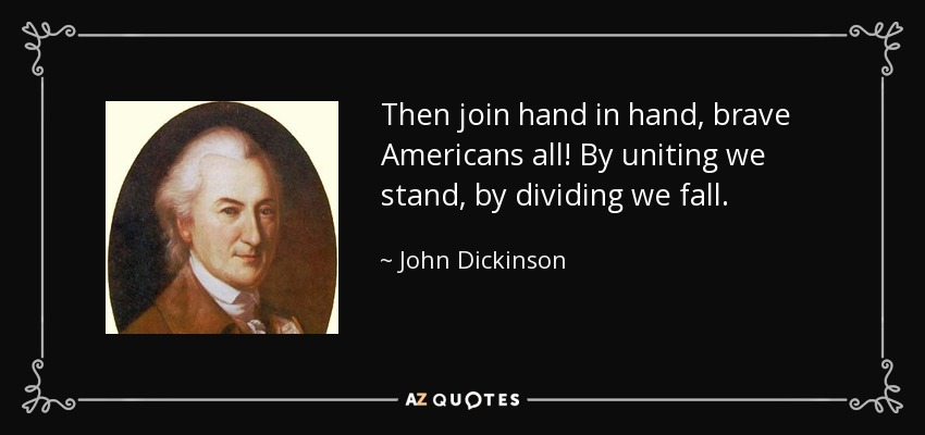 Then join hand in hand, brave Americans all! By uniting we stand, by dividing we fall. - John Dickinson