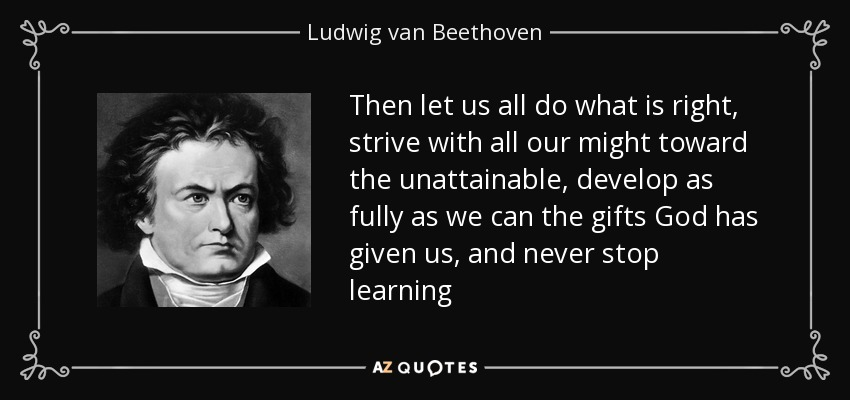 Then let us all do what is right, strive with all our might toward the unattainable, develop as fully as we can the gifts God has given us, and never stop learning - Ludwig van Beethoven