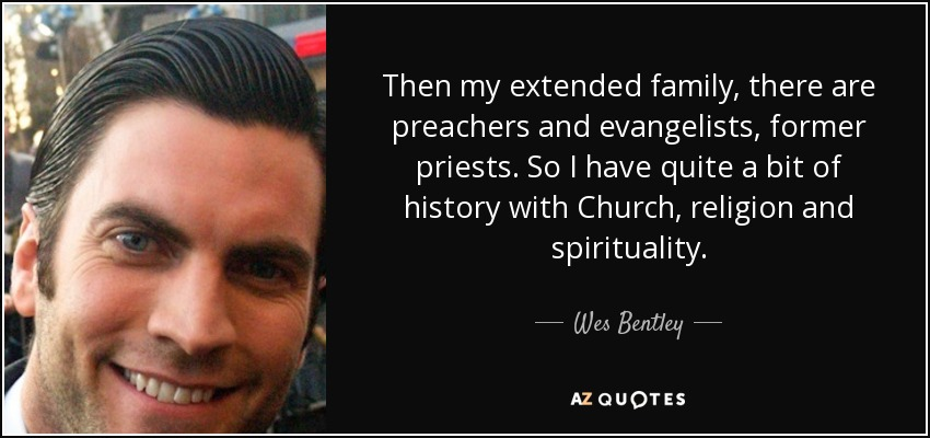 Then my extended family, there are preachers and evangelists, former priests. So I have quite a bit of history with Church, religion and spirituality. - Wes Bentley