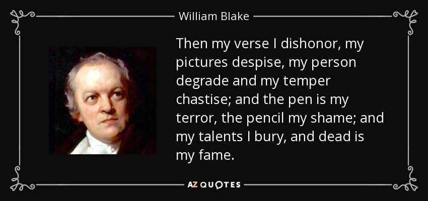 Then my verse I dishonor, my pictures despise, my person degrade and my temper chastise; and the pen is my terror, the pencil my shame; and my talents I bury, and dead is my fame. - William Blake
