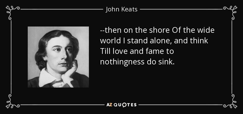 --then on the shore Of the wide world I stand alone, and think Till love and fame to nothingness do sink. - John Keats