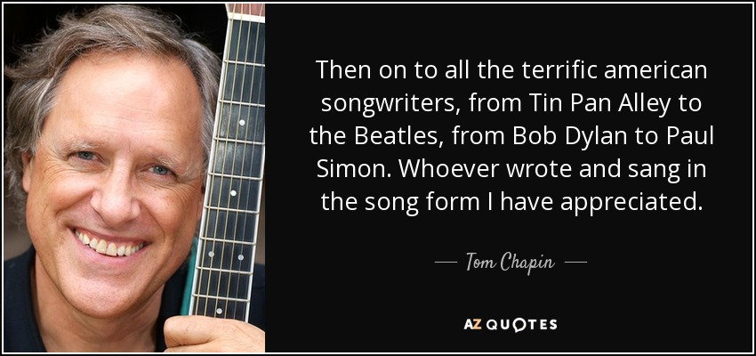 Then on to all the terrific american songwriters, from Tin Pan Alley to the Beatles, from Bob Dylan to Paul Simon. Whoever wrote and sang in the song form I have appreciated. - Tom Chapin