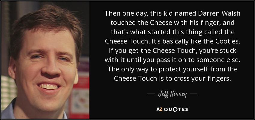 Then one day, this kid named Darren Walsh touched the Cheese with his finger, and that's what started this thing called the Cheese Touch. It's basically like the Cooties. If you get the Cheese Touch, you're stuck with it until you pass it on to someone else. The only way to protect yourself from the Cheese Touch is to cross your fingers. - Jeff Kinney